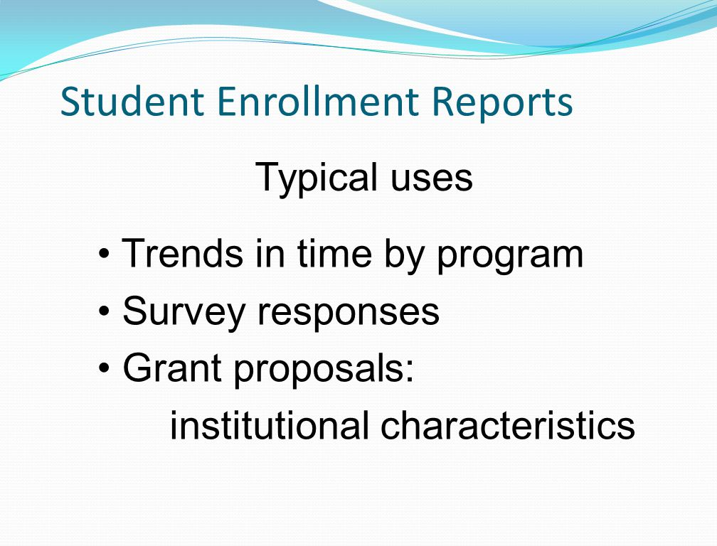 Student Enrollment Reports Trends in time by program Survey responses Grant proposals: institutional characteristics Typical uses