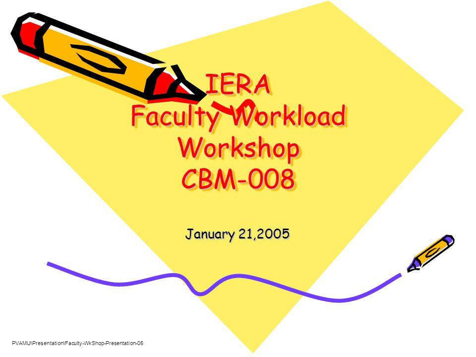 IERA Faculty Workload Workshop CBM-008 January 21,2005 PVAMU\Presentation\Faculty-WkShop-Presentation-05
