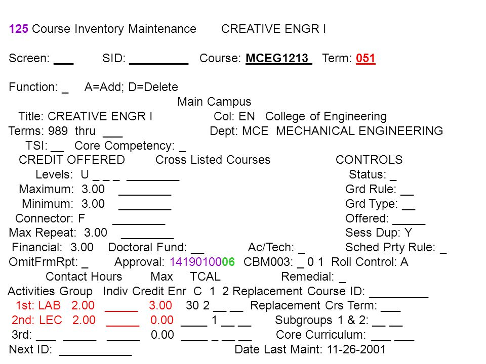 125 Course Inventory Maintenance CREATIVE ENGR I Screen: ___ SID: _________ Course: MCEG1213 Term: 051 Function: _ A=Add; D=Delete Main Campus Title: