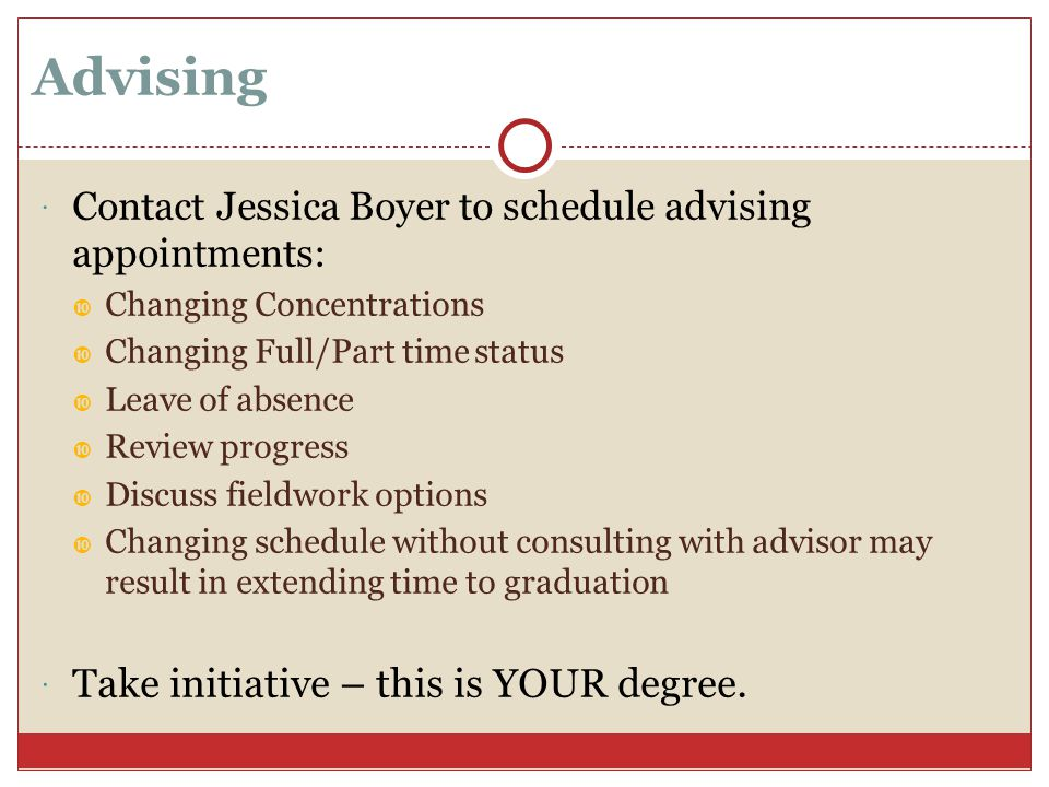 Advising  Contact Jessica Boyer to schedule advising appointments:  Changing Concentrations  Changing Full/Part time status  Leave of absence  Review progress  Discuss fieldwork options  Changing schedule without consulting with advisor may result in extending time to graduation  Take initiative – this is YOUR degree.