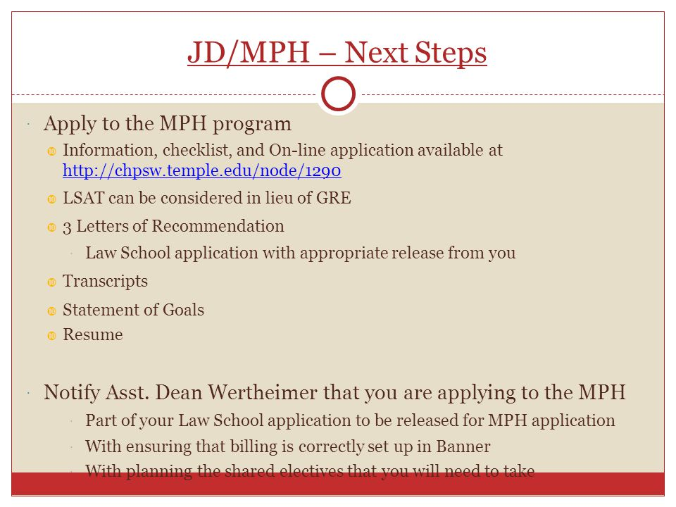 JD/MPH – Next Steps  Apply to the MPH program  Information, checklist, and On-line application available at http://chpsw.temple.edu/node/1290 http://chpsw.temple.edu/node/1290  LSAT can be considered in lieu of GRE  3 Letters of Recommendation  Law School application with appropriate release from you  Transcripts  Statement of Goals  Resume  Notify Asst.