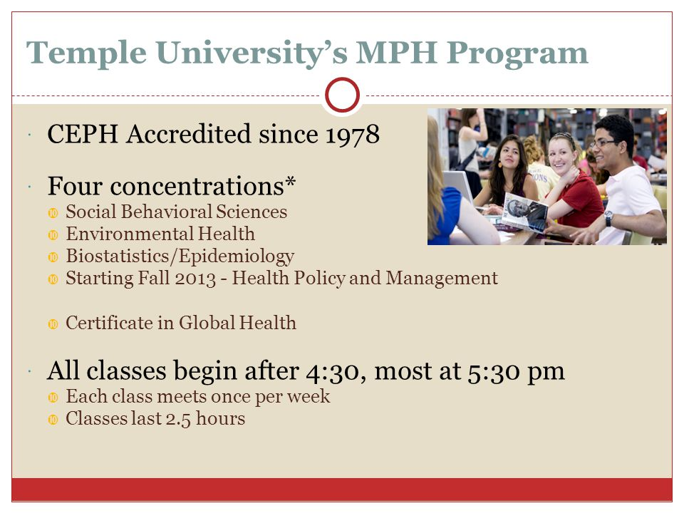 Temple University's MPH Program  Dual Degrees  MD-MPH  DO-MPH  DMD-MPH  DPM-MPH  MSW-MPH  JD-MPH  MPH Program completed in 2 years full time  Total of 15 courses  Including one summer  3-4 years part time  Tuition is about $32,000 - $45,000 for the entire degree  Research and Teaching Assistantships