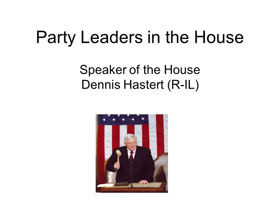 Party Leaders in the House Speaker of the House Dennis Hastert (R-IL)