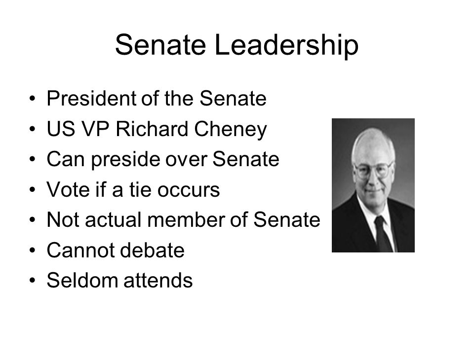Senate Leadership President of the Senate US VP Richard Cheney Can preside over Senate Vote if a tie occurs Not actual member of Senate Cannot debate Seldom attends