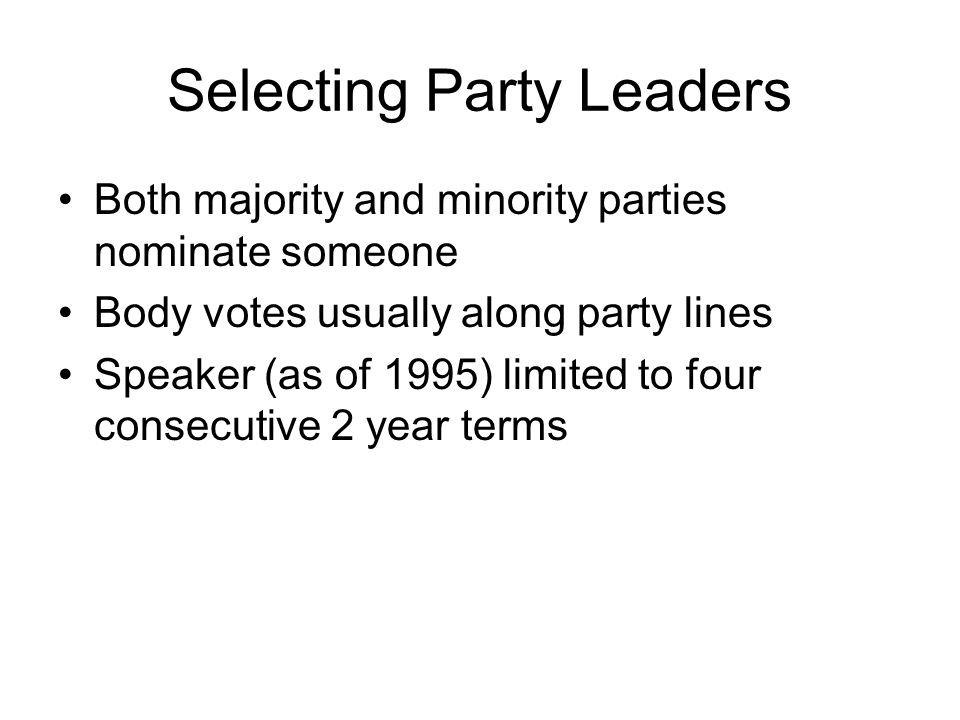 Selecting Party Leaders Both majority and minority parties nominate someone Body votes usually along party lines Speaker (as of 1995) limited to four consecutive 2 year terms