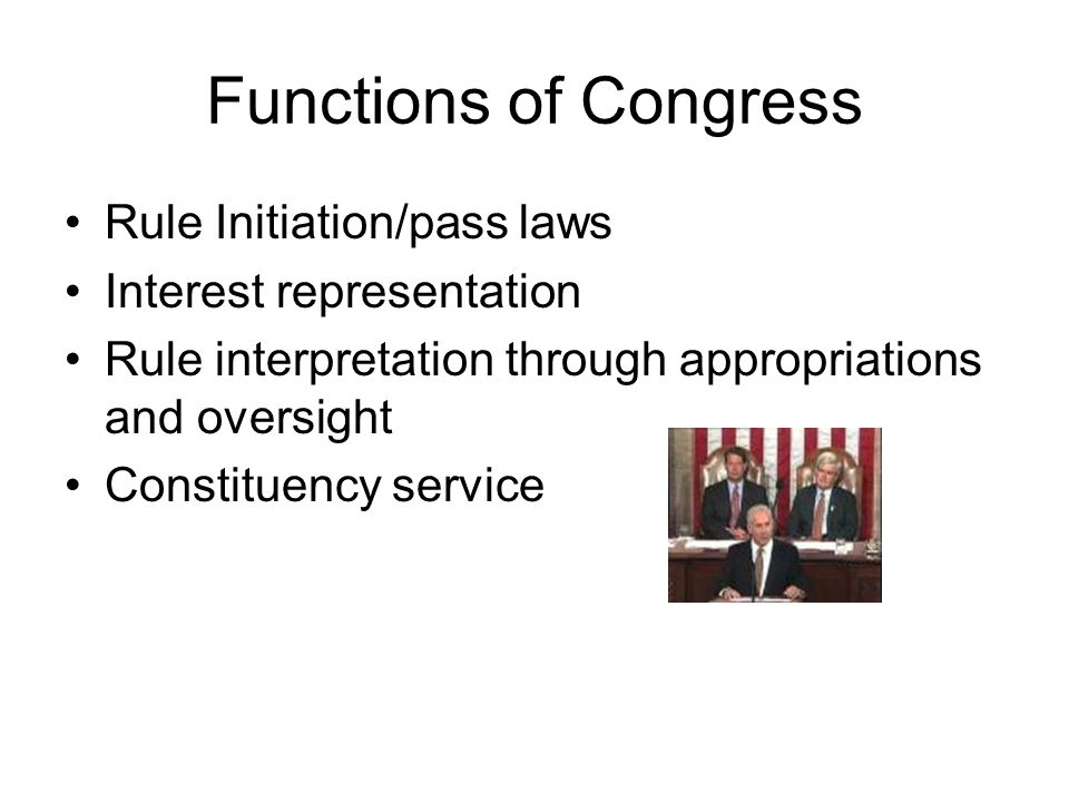 Functions of Congress Rule Initiation/pass laws Interest representation Rule interpretation through appropriations and oversight Constituency service