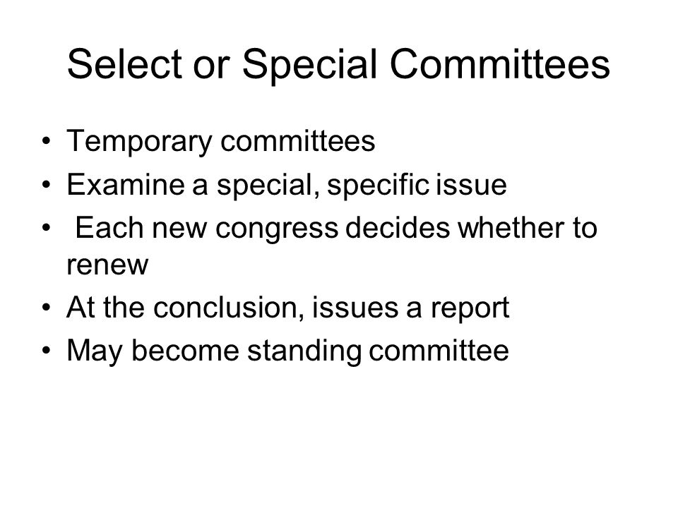 Select or Special Committees Temporary committees Examine a special, specific issue Each new congress decides whether to renew At the conclusion, issues a report May become standing committee