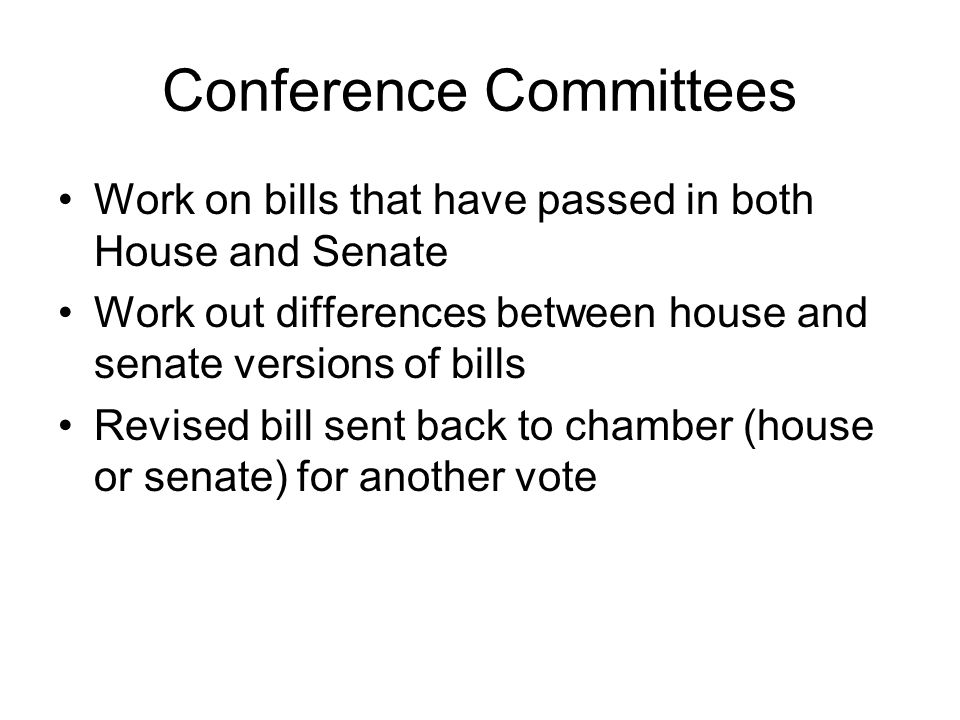 Conference Committees Work on bills that have passed in both House and Senate Work out differences between house and senate versions of bills Revised bill sent back to chamber (house or senate) for another vote