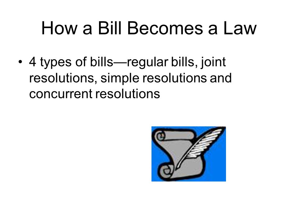 How a Bill Becomes a Law 4 types of bills—regular bills, joint resolutions, simple resolutions and concurrent resolutions