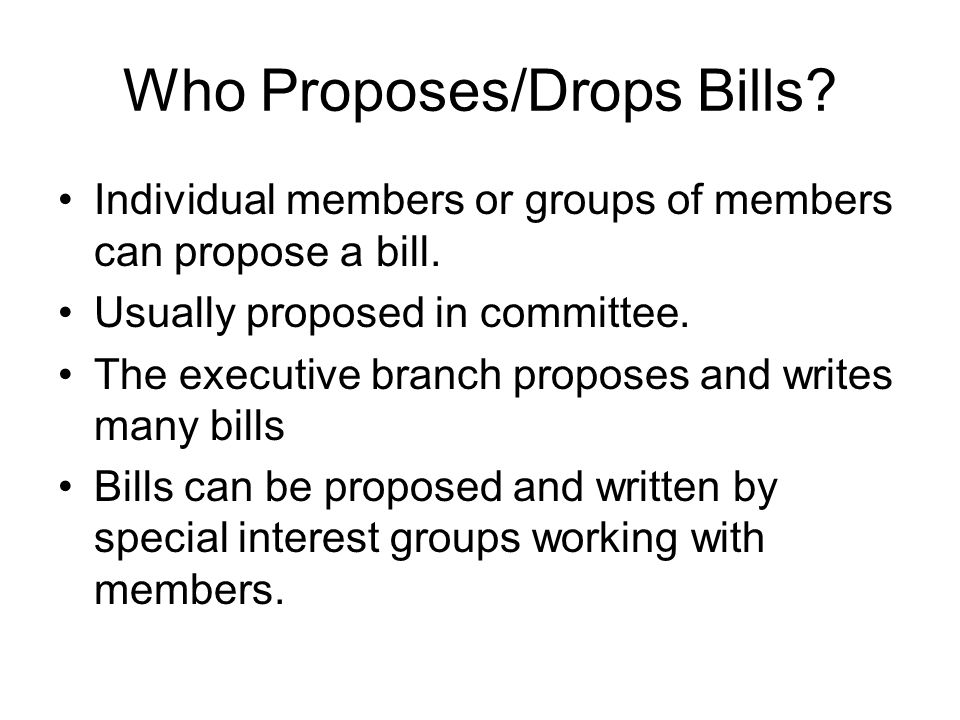 Who Proposes/Drops Bills. Individual members or groups of members can propose a bill.
