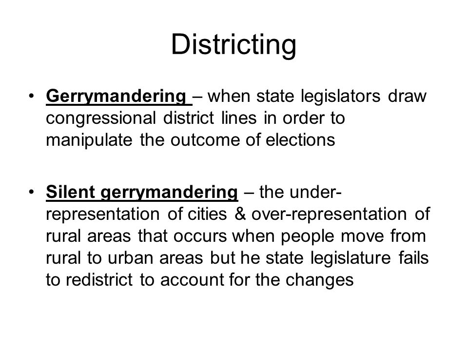 Gerrymandering – when state legislators draw congressional district lines in order to manipulate the outcome of elections Silent gerrymandering – the under- representation of cities & over-representation of rural areas that occurs when people move from rural to urban areas but he state legislature fails to redistrict to account for the changes