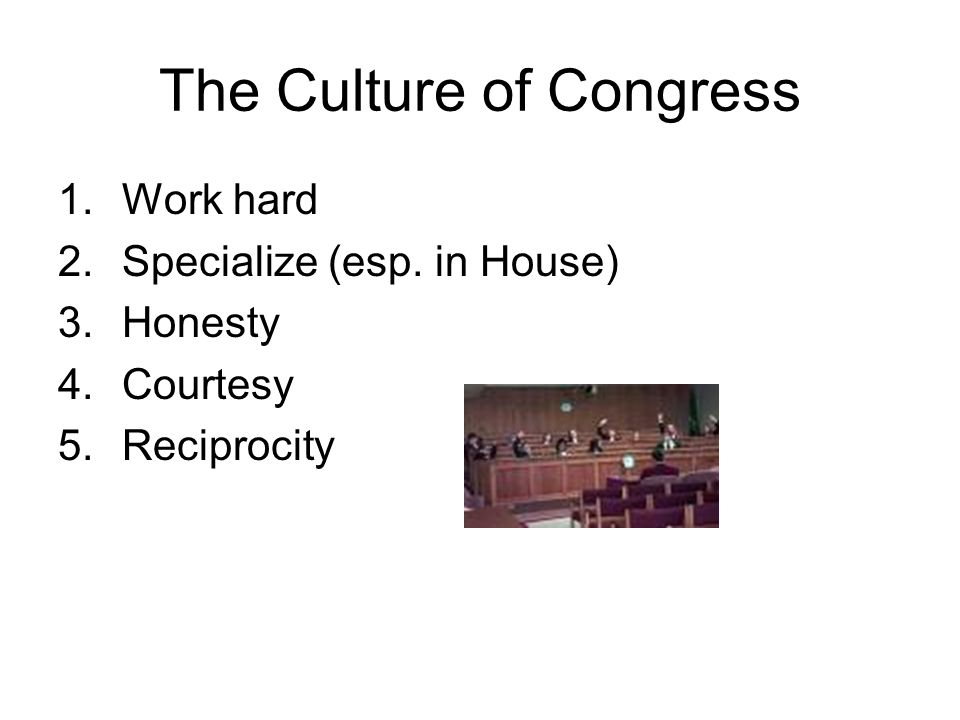 The Culture of Congress 1.Work hard 2.Specialize (esp. in House) 3.Honesty 4.Courtesy 5.Reciprocity