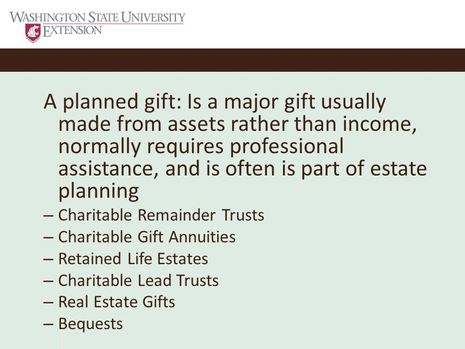 A planned gift: Is a major gift usually made from assets rather than income, normally requires professional assistance, and is often is part of estate planning – Charitable Remainder Trusts – Charitable Gift Annuities – Retained Life Estates – Charitable Lead Trusts – Real Estate Gifts – Bequests