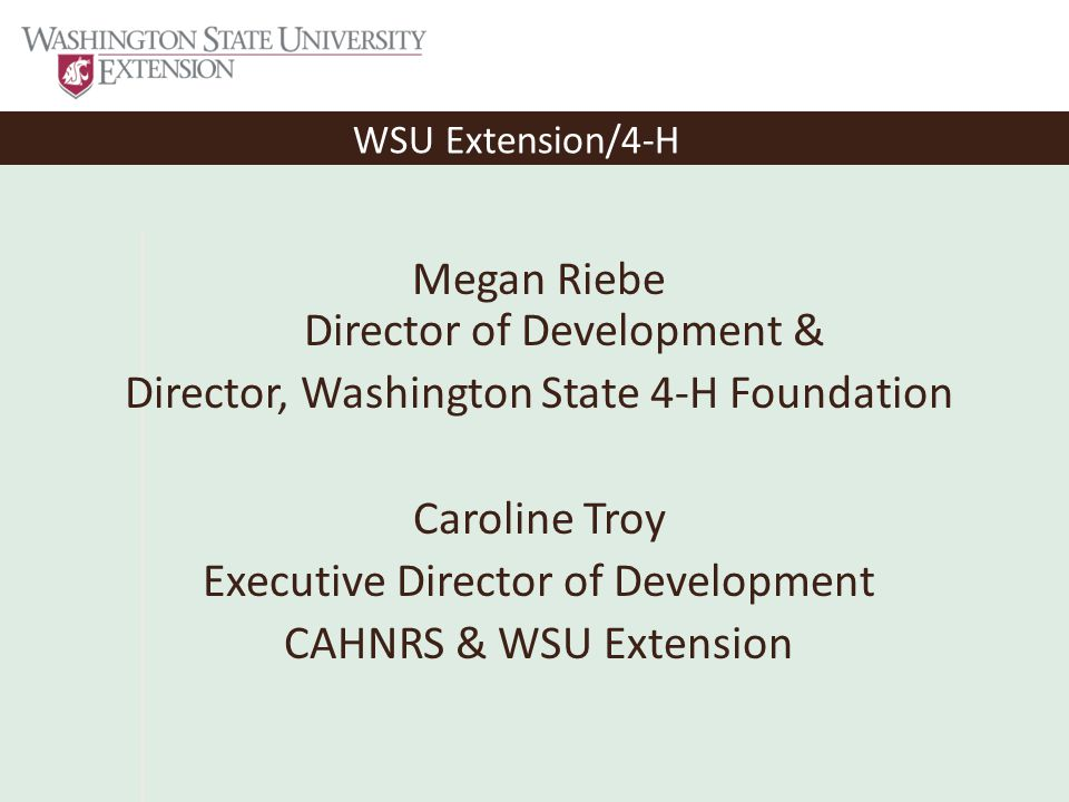WSU Extension/4-H Megan Riebe Director of Development & Director, Washington State 4-H Foundation Caroline Troy Executive Director of Development CAHNRS & WSU Extension