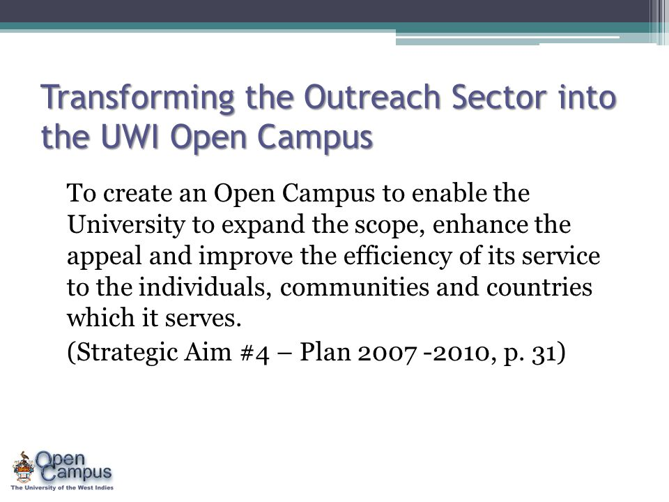 Transforming the Outreach Sector into the UWI Open Campus To create an Open Campus to enable the University to expand the scope, enhance the appeal an