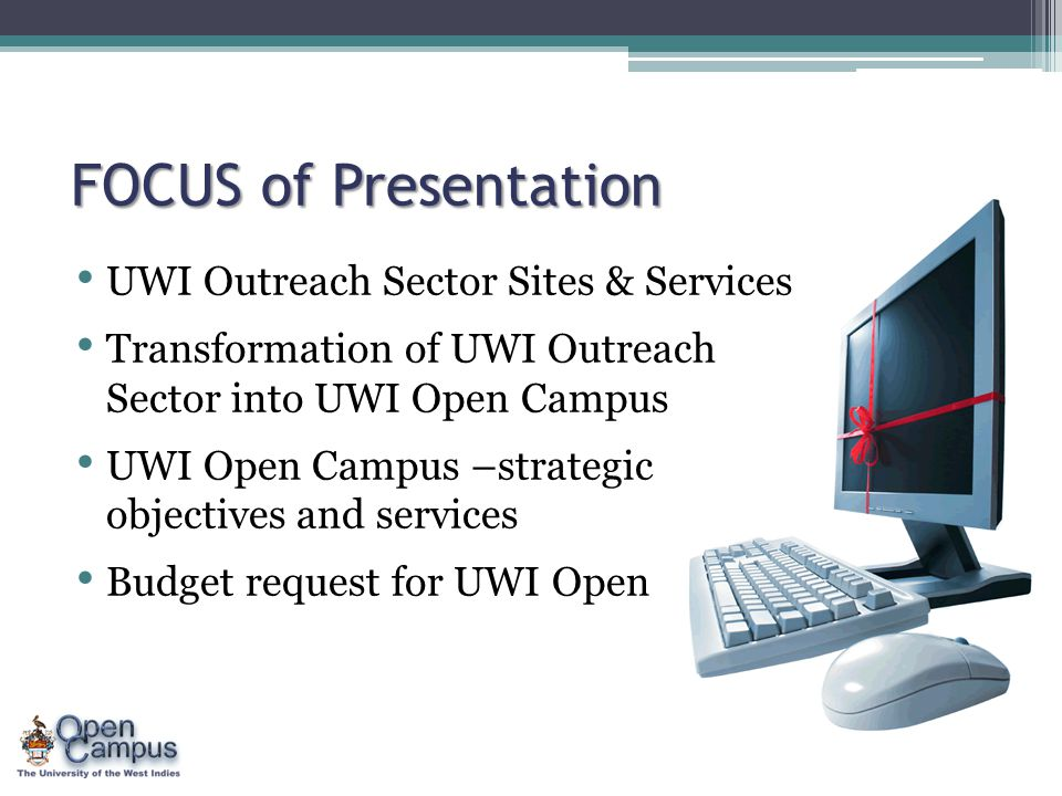 FOCUS of Presentation UWI Outreach Sector Sites & Services Transformation of UWI Outreach Sector into UWI Open Campus UWI Open Campus –strategic objectives and services Budget request for UWI Open