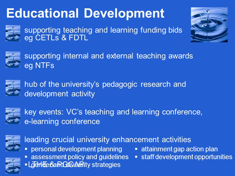 Educational Development supporting teaching and learning funding bids eg CETLs & FDTL hub of the university's pedagogic research and development activity key events: VC's teaching and learning conference, e-learning conference supporting internal and external teaching awards eg NTFs leading crucial university enhancement activities  personal development planning  assessment policy and guidelines  gender and diversity strategies  attainment gap action plan  staff development opportunities LTHE & PGCAP