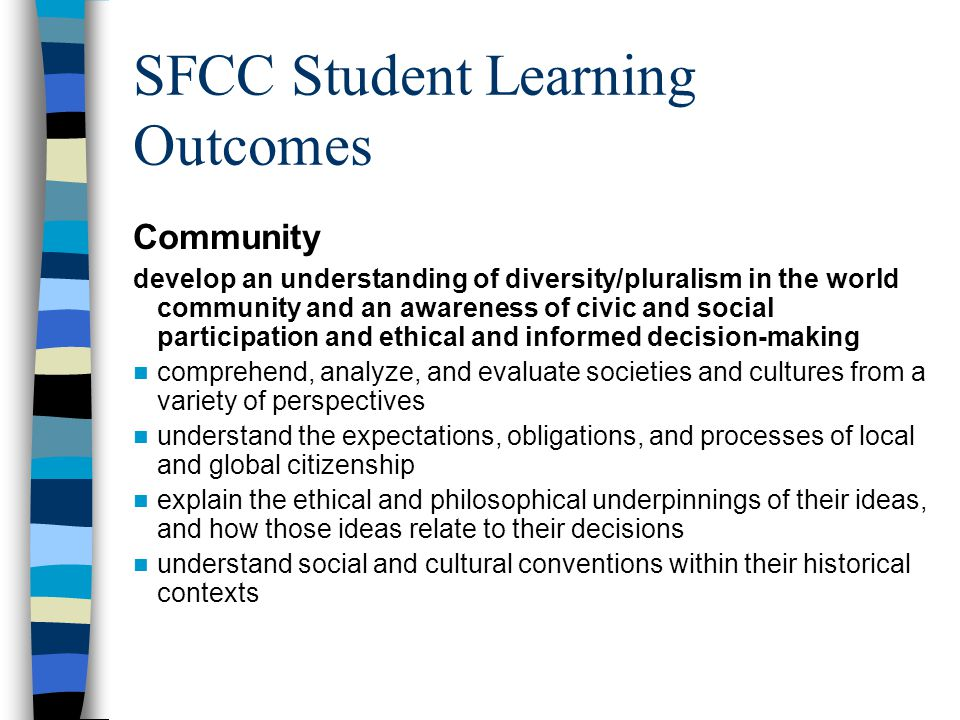 SFCC Student Learning Outcomes Community develop an understanding of diversity/pluralism in the world community and an awareness of civic and social participation and ethical and informed decision-making comprehend, analyze, and evaluate societies and cultures from a variety of perspectives understand the expectations, obligations, and processes of local and global citizenship explain the ethical and philosophical underpinnings of their ideas, and how those ideas relate to their decisions understand social and cultural conventions within their historical contexts