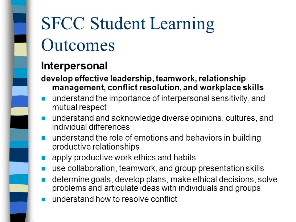 SFCC Student Learning Outcomes Interpersonal develop effective leadership, teamwork, relationship management, conflict resolution, and workplace skills understand the importance of interpersonal sensitivity, and mutual respect understand and acknowledge diverse opinions, cultures, and individual differences understand the role of emotions and behaviors in building productive relationships apply productive work ethics and habits use collaboration, teamwork, and group presentation skills determine goals, develop plans, make ethical decisions, solve problems and articulate ideas with individuals and groups understand how to resolve conflict