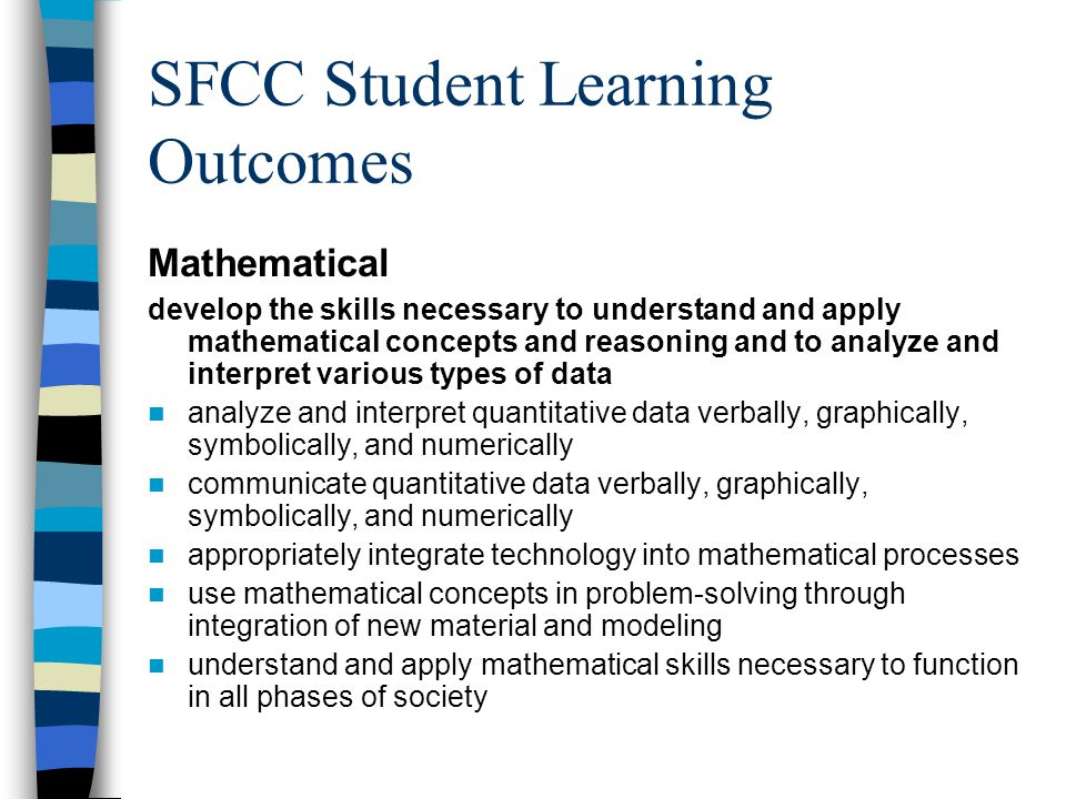 SFCC Student Learning Outcomes Mathematical develop the skills necessary to understand and apply mathematical concepts and reasoning and to analyze and interpret various types of data analyze and interpret quantitative data verbally, graphically, symbolically, and numerically communicate quantitative data verbally, graphically, symbolically, and numerically appropriately integrate technology into mathematical processes use mathematical concepts in problem-solving through integration of new material and modeling understand and apply mathematical skills necessary to function in all phases of society