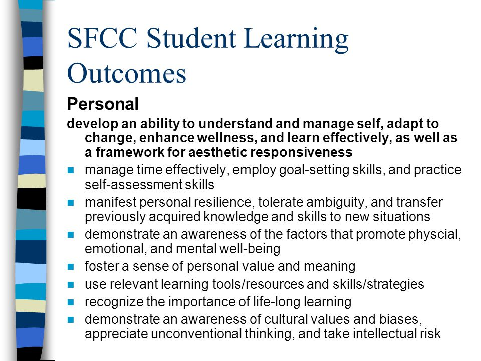 SFCC Student Learning Outcomes Personal develop an ability to understand and manage self, adapt to change, enhance wellness, and learn effectively, as well as a framework for aesthetic responsiveness manage time effectively, employ goal-setting skills, and practice self-assessment skills manifest personal resilience, tolerate ambiguity, and transfer previously acquired knowledge and skills to new situations demonstrate an awareness of the factors that promote physcial, emotional, and mental well-being foster a sense of personal value and meaning use relevant learning tools/resources and skills/strategies recognize the importance of life-long learning demonstrate an awareness of cultural values and biases, appreciate unconventional thinking, and take intellectual risk