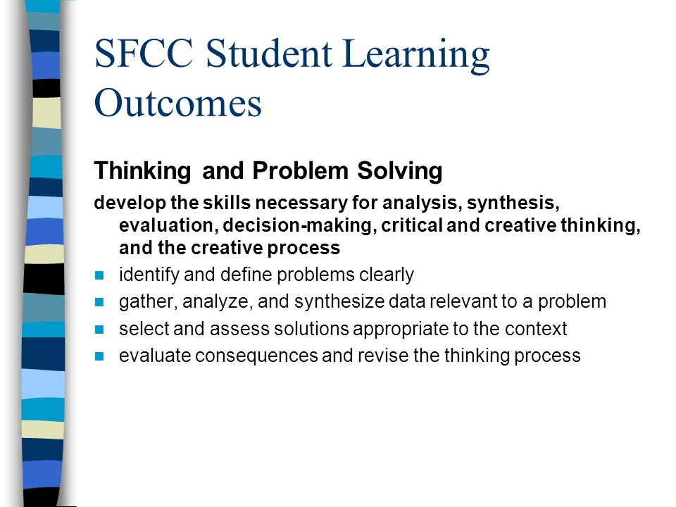 SFCC Student Learning Outcomes Thinking and Problem Solving develop the skills necessary for analysis, synthesis, evaluation, decision-making, critical and creative thinking, and the creative process identify and define problems clearly gather, analyze, and synthesize data relevant to a problem select and assess solutions appropriate to the context evaluate consequences and revise the thinking process