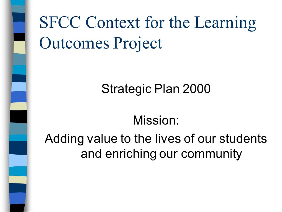 SFCC Context for the Learning Outcomes Project Strategic Plan 2000 Mission: Adding value to the lives of our students and enriching our community