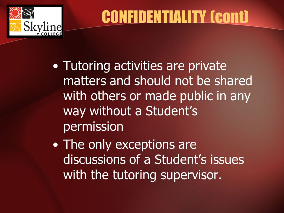 CONFIDENTIALITY (cont) Tutoring activities are private matters and should not be shared with others or made public in any way without a Student's permission The only exceptions are discussions of a Student's issues with the tutoring supervisor.