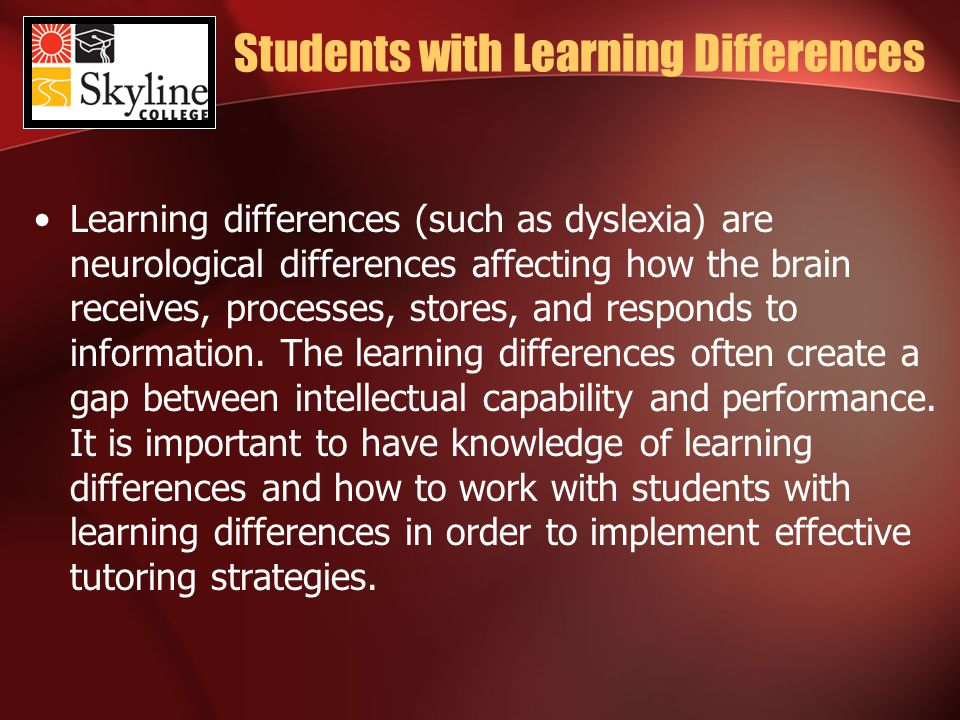 Students with Learning Differences Learning differences (such as dyslexia) are neurological differences affecting how the brain receives, processes, stores, and responds to information.