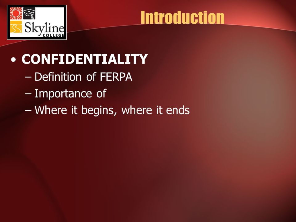 Introduction CONFIDENTIALITY –Definition of FERPA –Importance of –Where it begins, where it ends