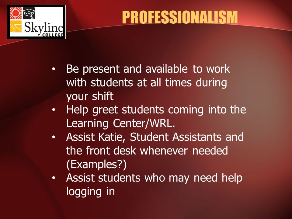 PROFESSIONALISM Be present and available to work with students at all times during your shift Help greet students coming into the Learning Center/WRL.