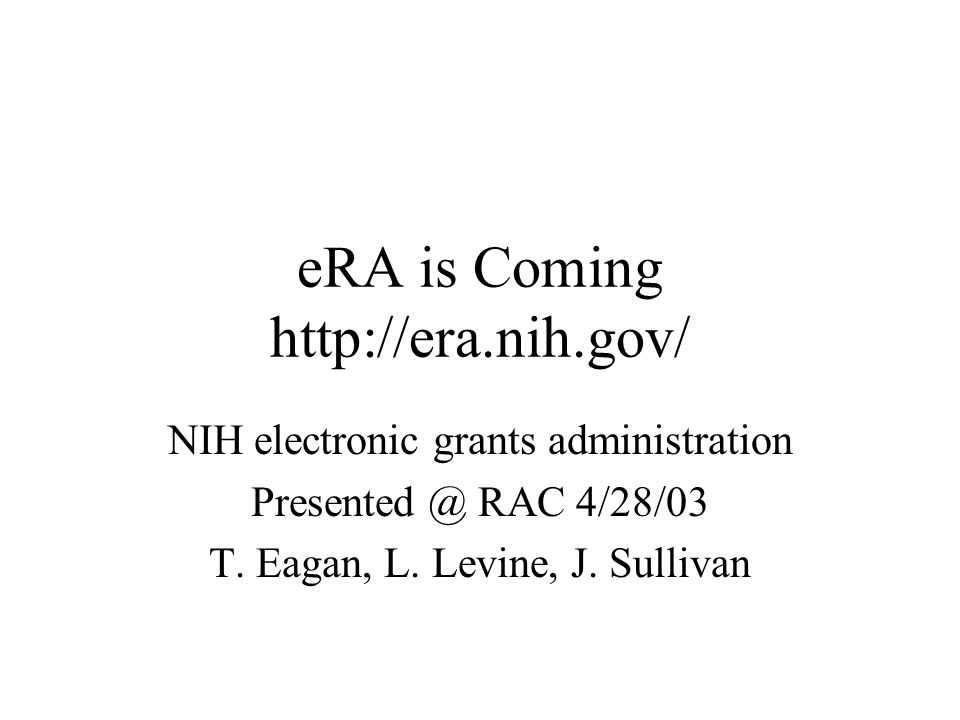 eRA is Coming http://era.nih.gov/ NIH electronic grants administration Presented @ RAC 4/28/03 T.
