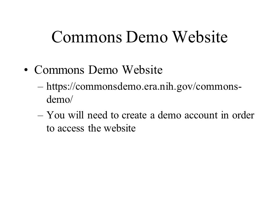 Commons Demo Website –https://commonsdemo.era.nih.gov/commons- demo/ –You will need to create a demo account in order to access the website