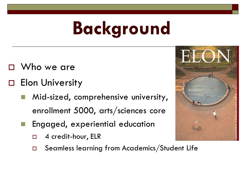 Background  Who we are  Elon University Mid-sized, comprehensive university, enrollment 5000, arts/sciences core Engaged, experiential education  4 credit-hour, ELR  Seamless learning from Academics/Student Life