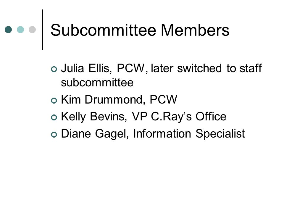 Subcommittee Members Julia Ellis, PCW, later switched to staff subcommittee Kim Drummond, PCW Kelly Bevins, VP C.Ray's Office Diane Gagel, Information Specialist