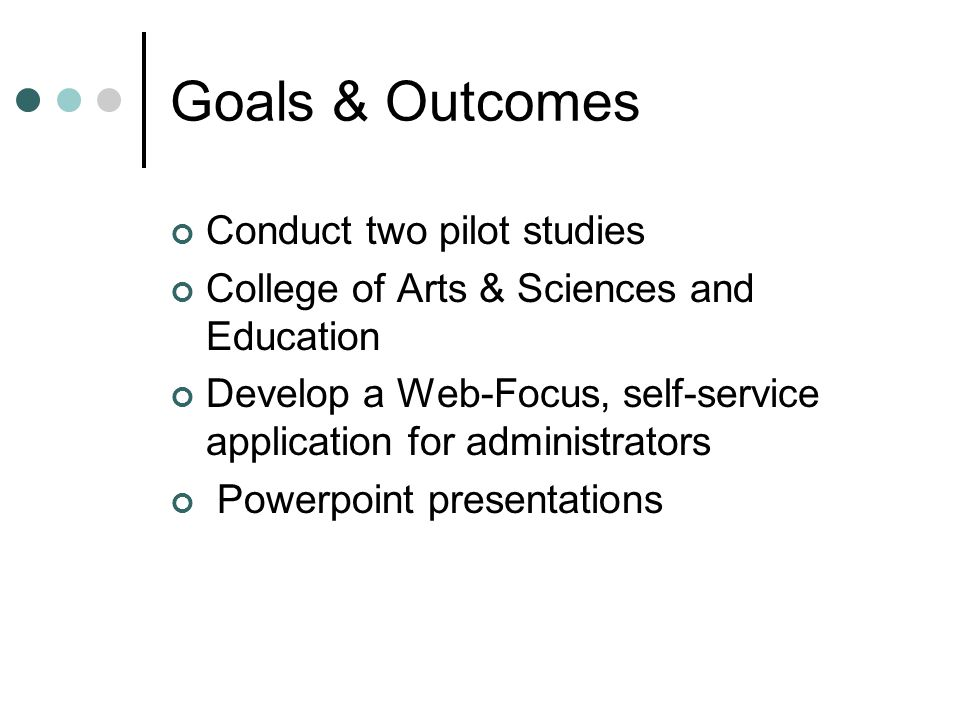 Goals & Outcomes Conduct two pilot studies College of Arts & Sciences and Education Develop a Web-Focus, self-service application for administrators Powerpoint presentations