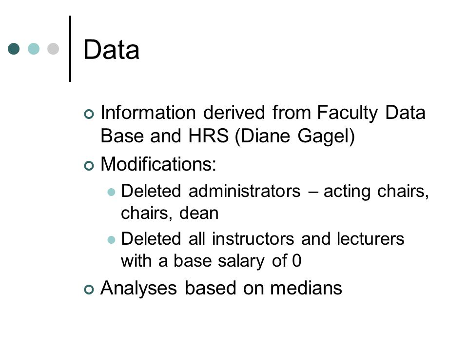 Data Information derived from Faculty Data Base and HRS (Diane Gagel) Modifications: Deleted administrators – acting chairs, chairs, dean Deleted all instructors and lecturers with a base salary of 0 Analyses based on medians