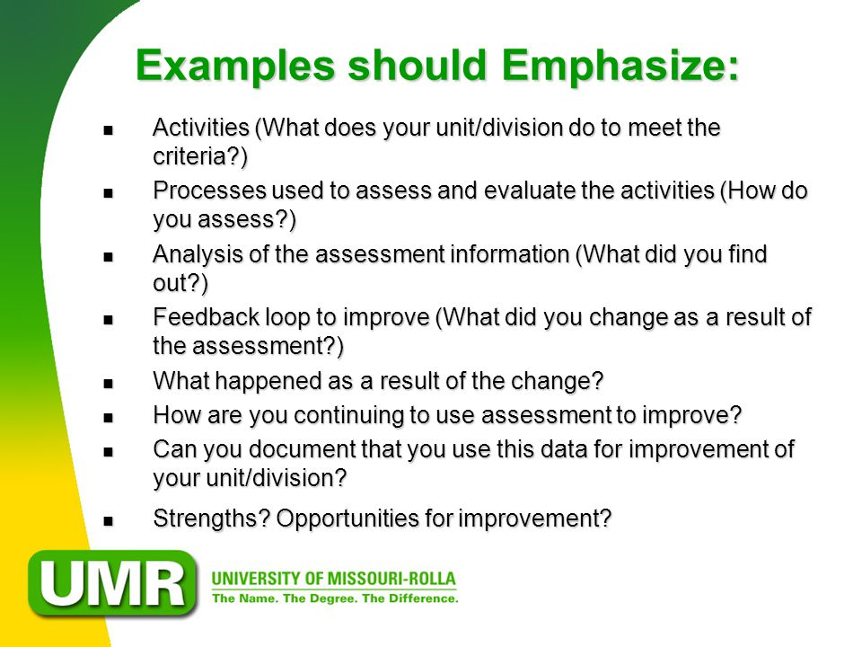 Examples should Emphasize: Activities (What does your unit/division do to meet the criteria ) Activities (What does your unit/division do to meet the criteria ) Processes used to assess and evaluate the activities (How do you assess ) Processes used to assess and evaluate the activities (How do you assess ) Analysis of the assessment information (What did you find out ) Analysis of the assessment information (What did you find out ) Feedback loop to improve (What did you change as a result of the assessment ) Feedback loop to improve (What did you change as a result of the assessment ) What happened as a result of the change.