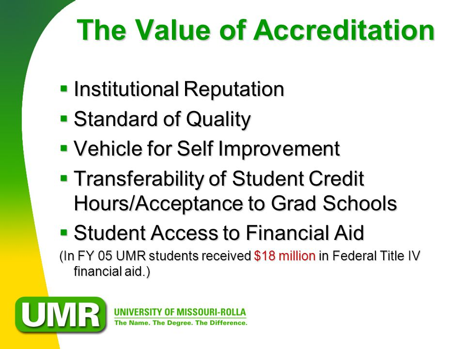 The Value of Accreditation  Institutional Reputation  Standard of Quality  Vehicle for Self Improvement  Transferability of Student Credit Hours/Acceptance to Grad Schools  Student Access to Financial Aid (In FY 05 UMR students received $18 million in Federal Title IV financial aid.)