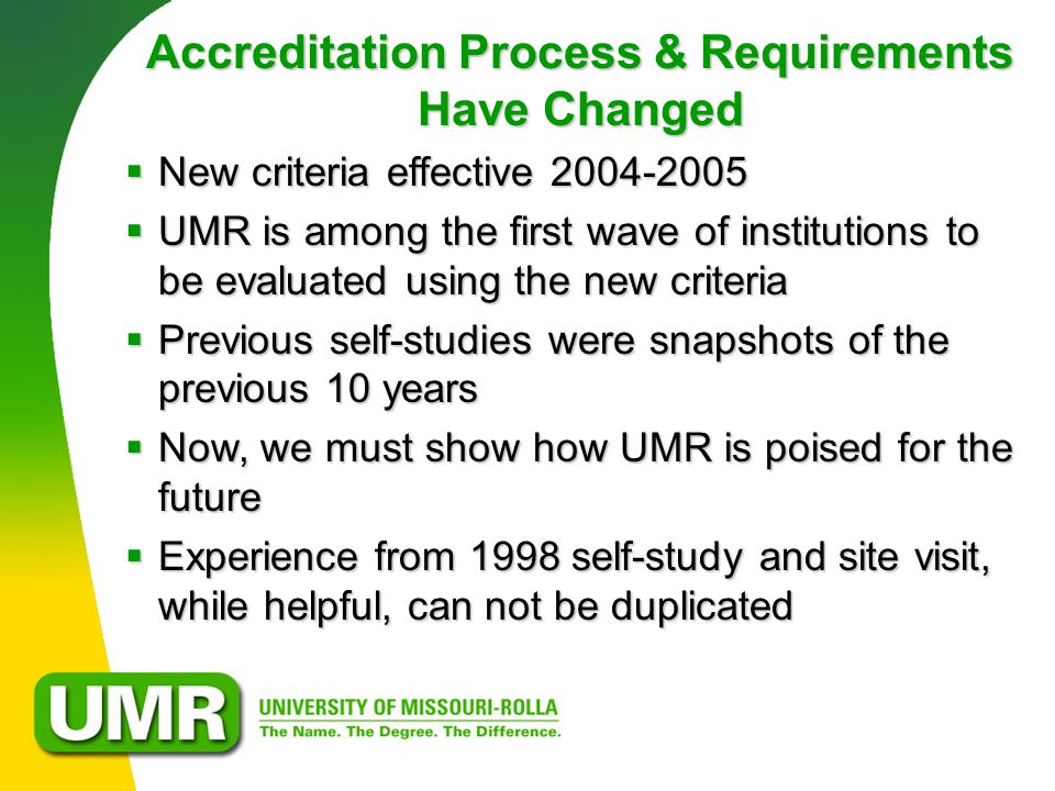 Accreditation Process & Requirements Have Changed  New criteria effective 2004-2005  UMR is among the first wave of institutions to be evaluated using the new criteria  Previous self-studies were snapshots of the previous 10 years  Now, we must show how UMR is poised for the future  Experience from 1998 self-study and site visit, while helpful, can not be duplicated