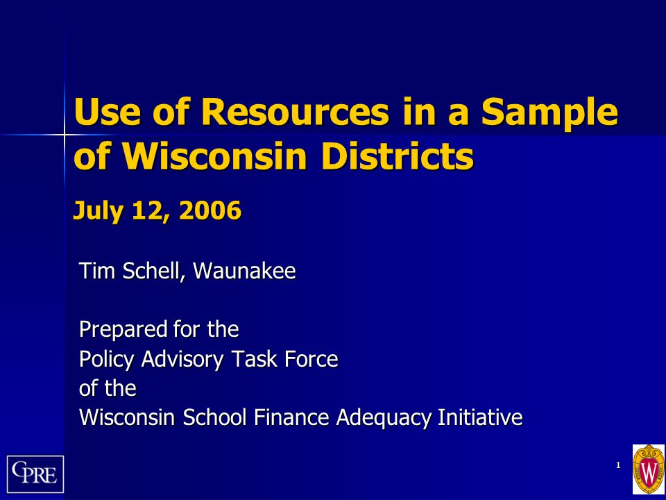 1 Use of Resources in a Sample of Wisconsin Districts July 12, 2006 Tim Schell, Waunakee Prepared for the Policy Advisory Task Force of the Wisconsin