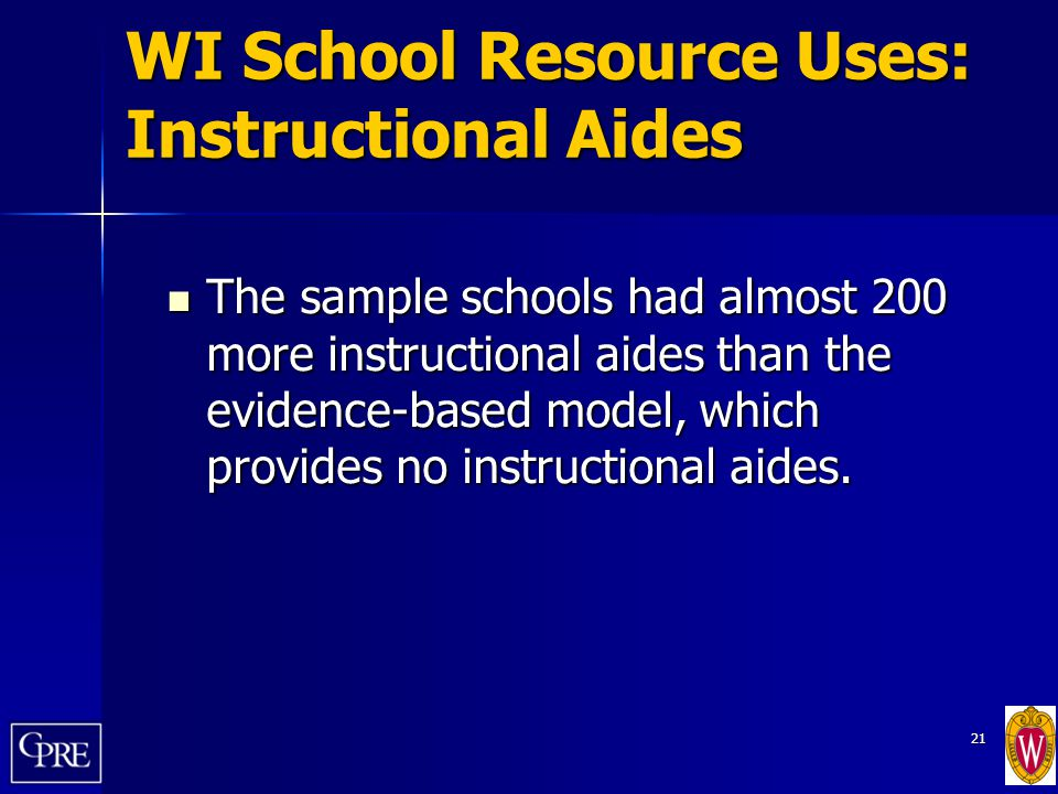 21 WI School Resource Uses: Instructional Aides The sample schools had almost 200 more instructional aides than the evidence-based model, which provid