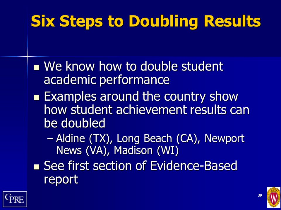 39 Six Steps to Doubling Results We know how to double student academic performance We know how to double student academic performance Examples around