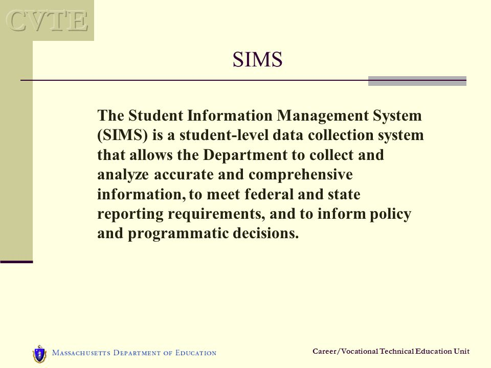 Career/Vocational Technical Education Unit SIMS The Student Information Management System (SIMS) is a student-level data collection system that allows the Department to collect and analyze accurate and comprehensive information, to meet federal and state reporting requirements, and to inform policy and programmatic decisions.