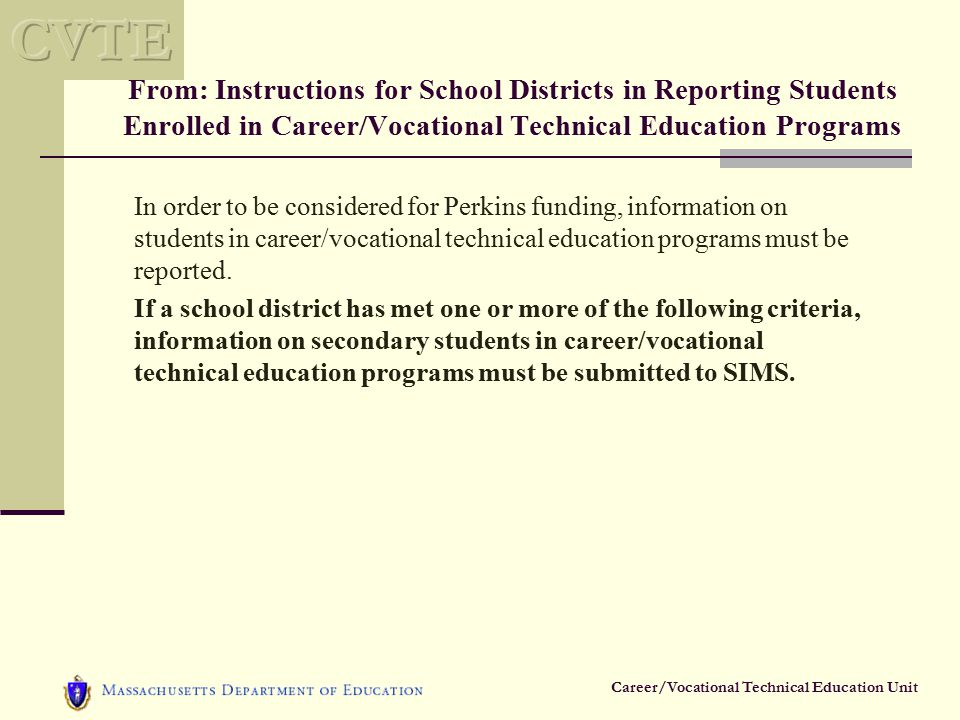 Career/Vocational Technical Education Unit From: Instructions for School Districts in Reporting Students Enrolled in Career/Vocational Technical Education Programs In order to be considered for Perkins funding, information on students in career/vocational technical education programs must be reported.
