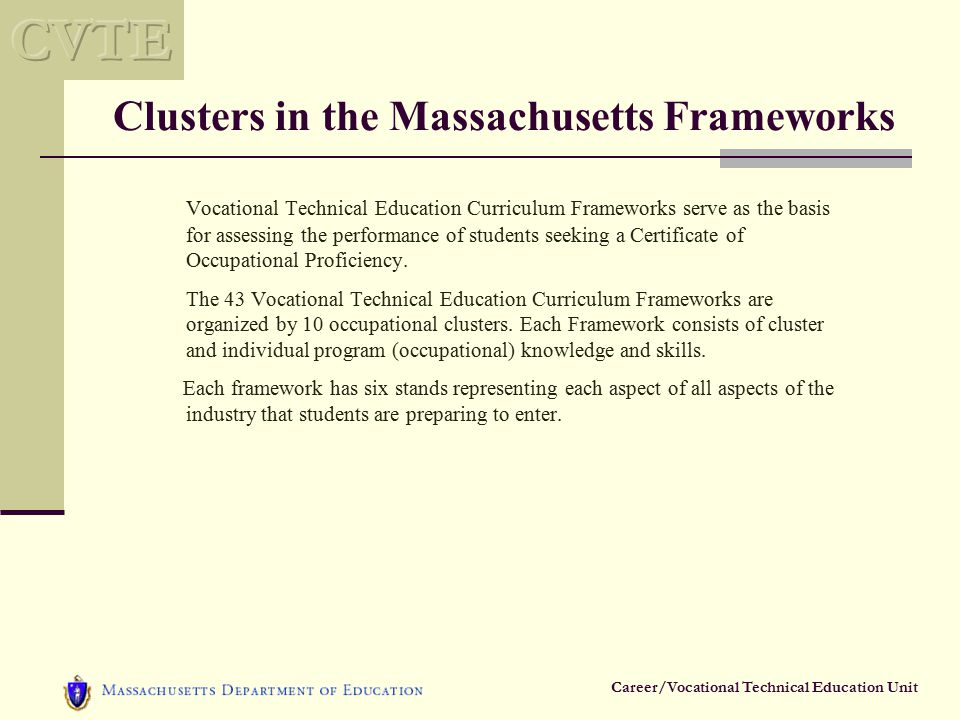 Career/Vocational Technical Education Unit Clusters in the Massachusetts Frameworks Vocational Technical Education Curriculum Frameworks serve as the basis for assessing the performance of students seeking a Certificate of Occupational Proficiency.