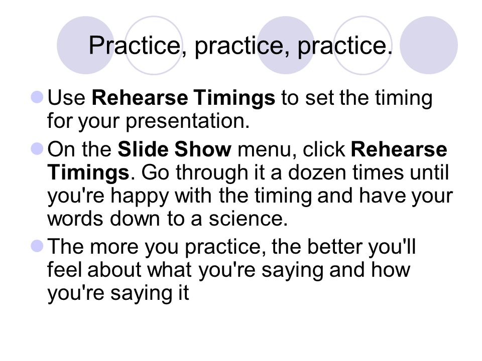 Practice, practice, practice. Use Rehearse Timings to set the timing for your presentation. On the Slide Show menu, click Rehearse Timings. Go through