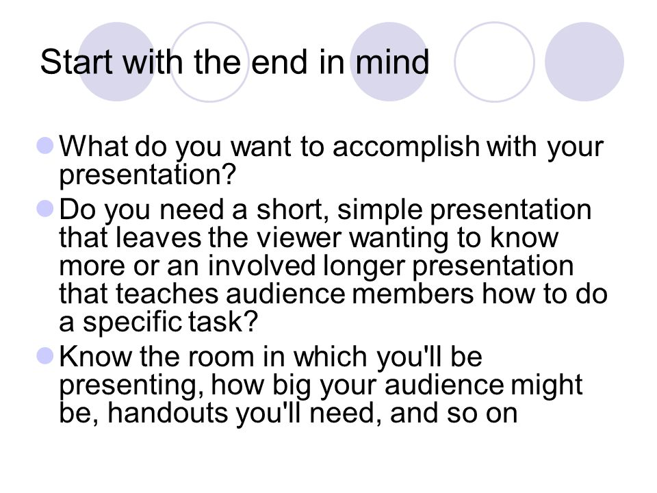 Start with the end in mind What do you want to accomplish with your presentation? Do you need a short, simple presentation that leaves the viewer want