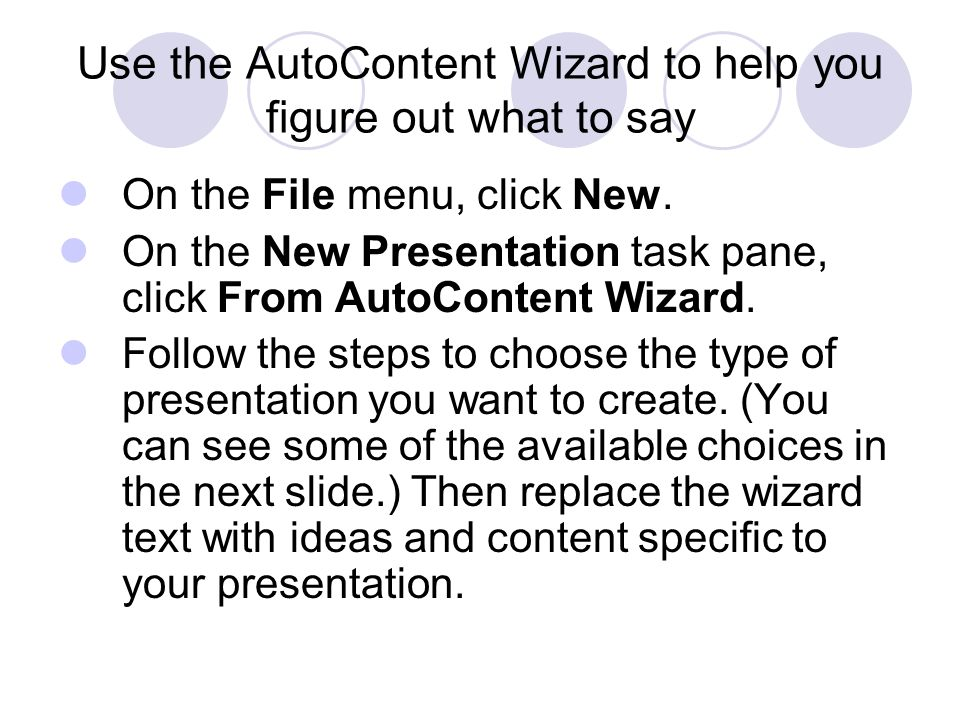 Use the AutoContent Wizard to help you figure out what to say On the File menu, click New. On the New Presentation task pane, click From AutoContent W