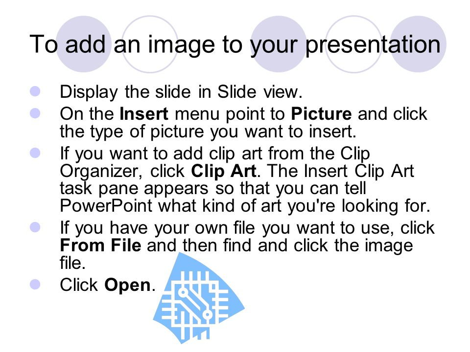 To add an image to your presentation Display the slide in Slide view. On the Insert menu point to Picture and click the type of picture you want to in